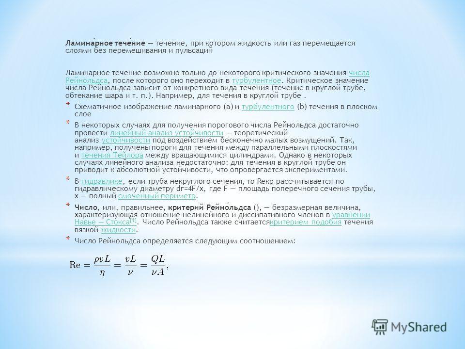 Ламинарное течение течение, при котором жидкость или газ перемещается слоями без перемешивания и пульсаций Ламинарное течение возможно только до некоторого критического значения числа Рейнольдса, после которого оно переходит в турбулентное. Критическ