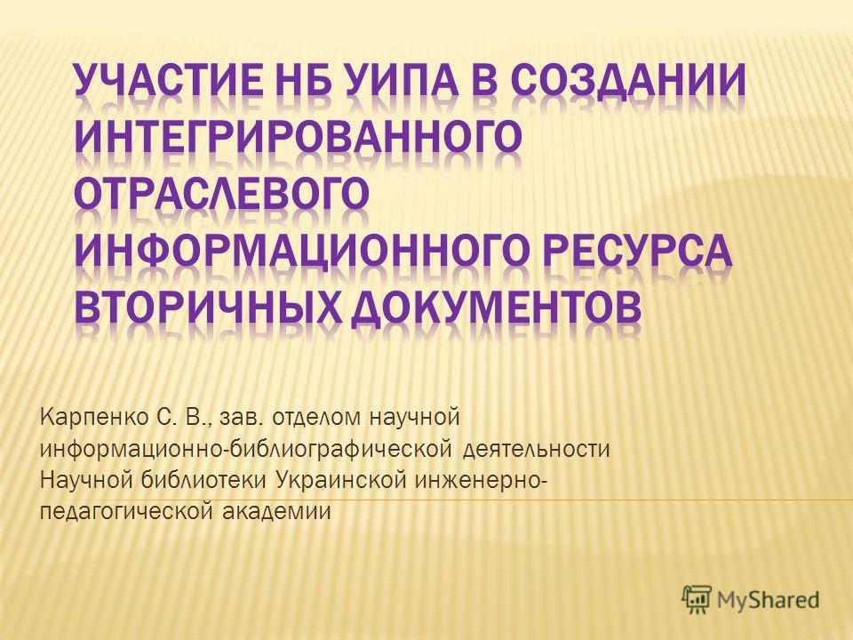 Карпенко С. В., зав. отделом научной информационно-библиографической деятельности Научной библиотеки Украинской инженерно- педагогической академии