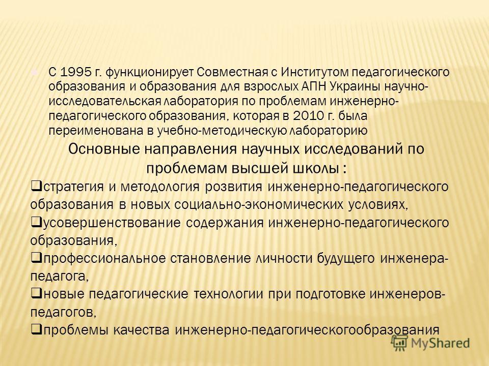 С 1995 г. функционирует Совместная с Институтом педагогического образования и образования для взрослых АПН Украины научно- исследовательская лаборатория по проблемам инженерно- педагогического образования, которая в 2010 г. была переименована в учебн