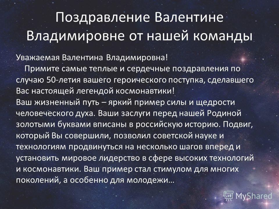 Поздравление Валентине Владимировне от нашей команды Уважаемая Валентина Владимировна! Примите самые теплые и сердечные поздравления по случаю 50-летия вашего героического поступка, сделавшего Вас настоящей легендой космонавтики! Ваш жизненный путь –