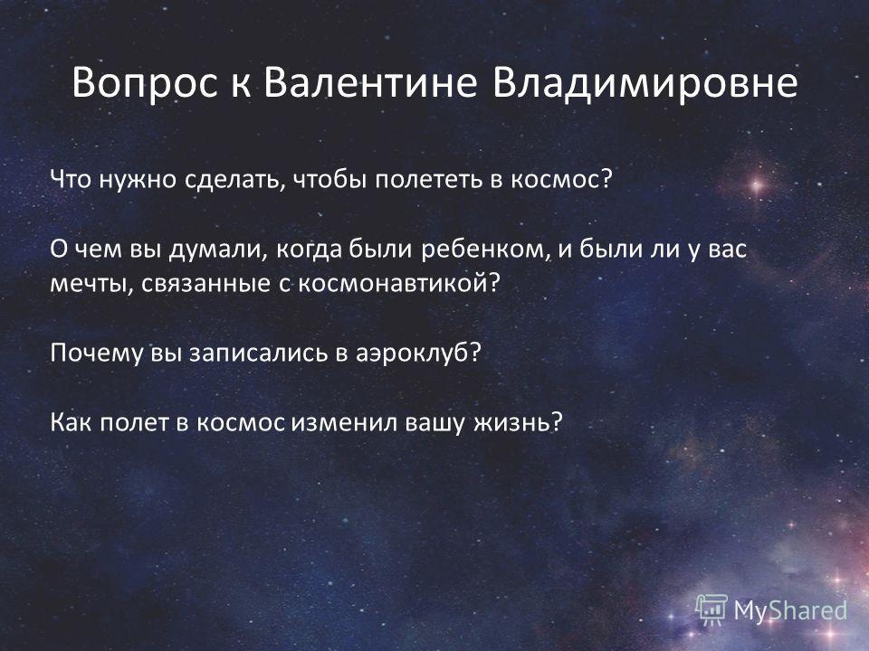 Вопрос к Валентине Владимировне Что нужно сделать, чтобы полететь в космос? О чем вы думали, когда были ребенком, и были ли у вас мечты, связанные с космонавтикой? Почему вы записались в аэроклуб? Как полет в космос изменил вашу жизнь?