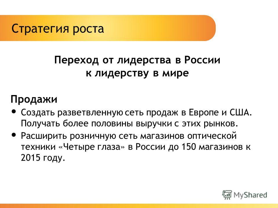 Стратегия роста Переход от лидерства в России к лидерству в мире Продажи Создать разветвленную сеть продаж в Европе и США. Получать более половины выручки с этих рынков. Расширить розничную сеть магазинов оптической техники «Четыре глаза» в России до