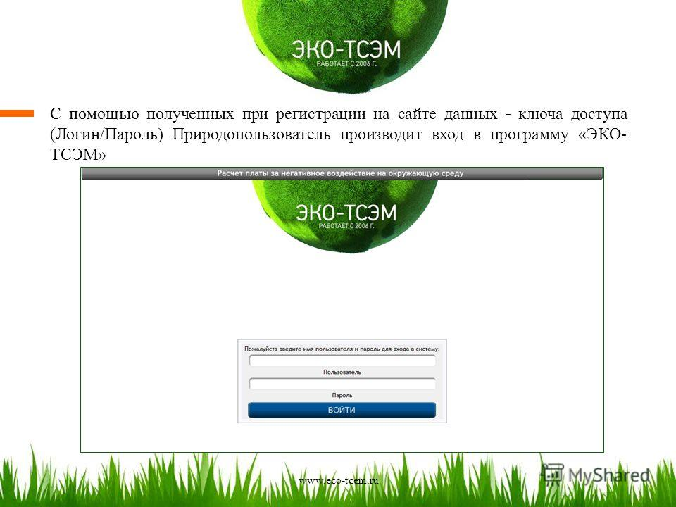С помощью полученных при регистрации на сайте данных - ключа доступа (Логин/Пароль) Природопользователь производит вход в программу «ЭКО- ТСЭМ» www.eco-tcem.ru