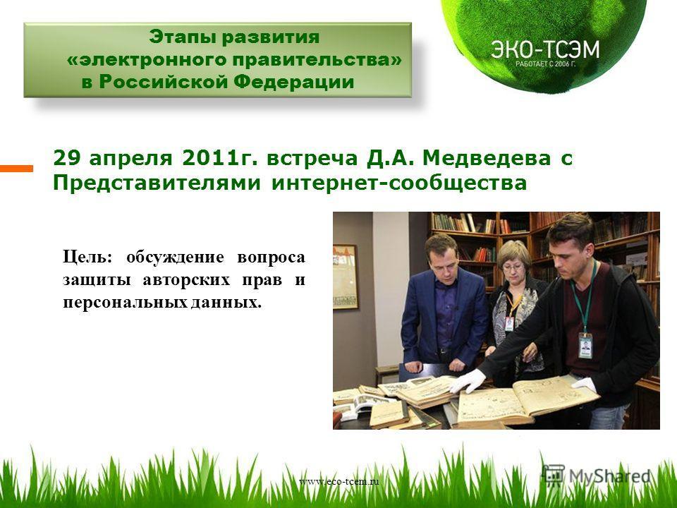 Этапы развития «электронного правительства» в Российской Федерации 29 апреля 2011г. встреча Д.А. Медведева с Представителями интернет-сообщества Цель: обсуждение вопроса защиты авторских прав и персональных данных. www.eco-tcem.ru