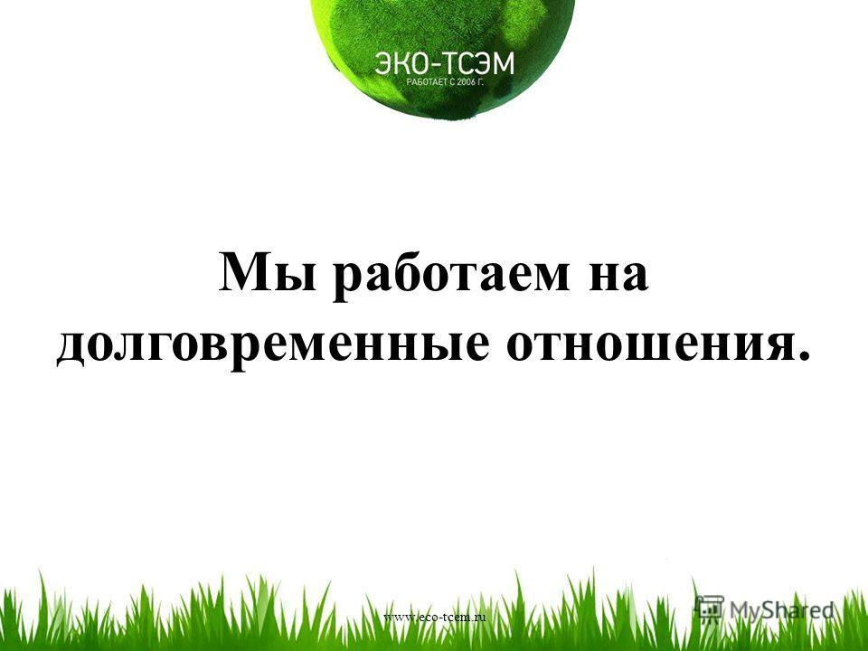 Мы работаем на долговременные отношения. www.eco-tcem.ru