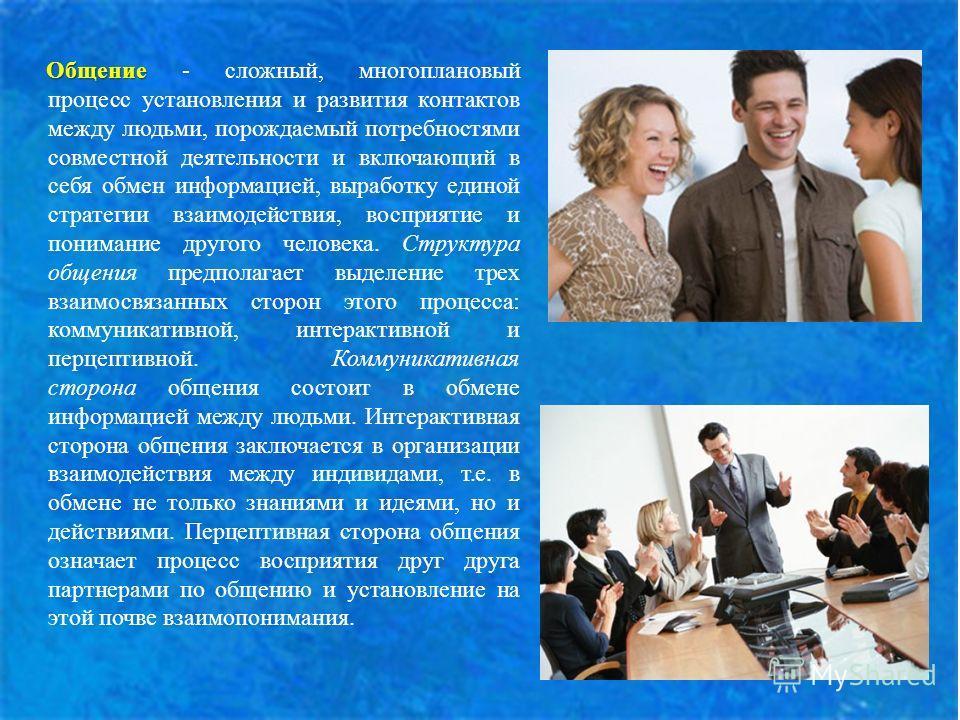 Общение Общение - сложный, многоплановый процесс установления и развития контактов между людьми, порождаемый потребностями совместной деятельности и включающий в себя обмен информацией, выработку единой стратегии взаимодействия, восприятие и понимани