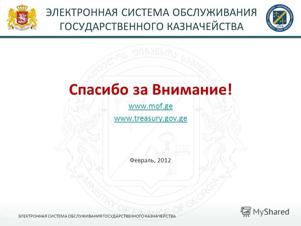 Спасибо за Внимание! www.mof.ge www.treasury.gov.ge Февраль, 2012 ЭЛЕКТРОННАЯ СИСТЕМА ОБСЛУЖИВАНИЯ ГОСУДАРСТВЕННОГО КАЗНАЧЕЙСТВА