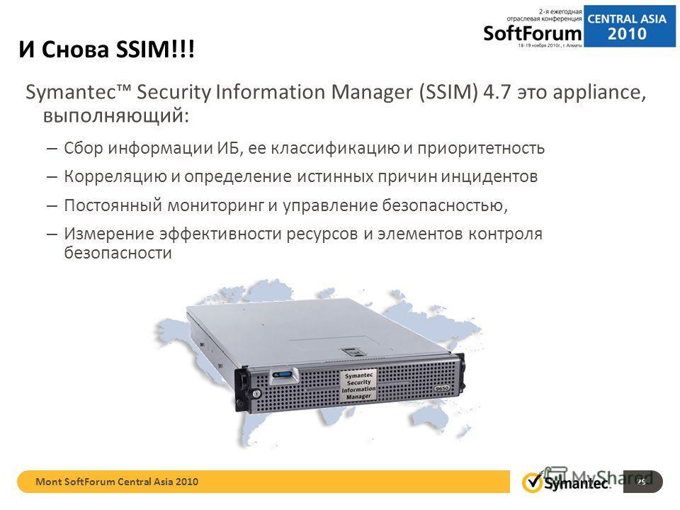 И Снова SSIM!!! Symantec Security Information Manager (SSIM) 4.7 это appliance, выполняющий: – Сбор информации ИБ, ее классификацию и приоритетность – Корреляцию и определение истинных причин инцидентов – Постоянный мониторинг и управление безопаснос