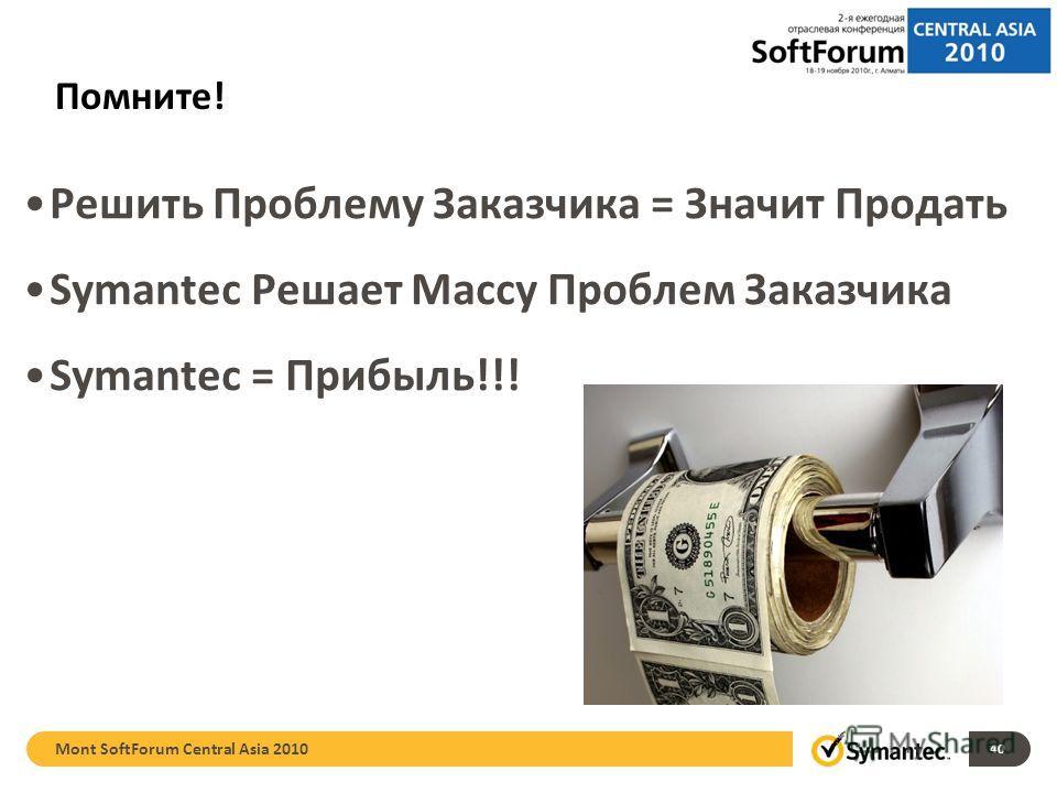 Помните! Решить Проблему Заказчика = Значит Продать Symantec Решает Массу Проблем Заказчика Symantec = Прибыль!!! 40 Mont SoftForum Central Asia 2010