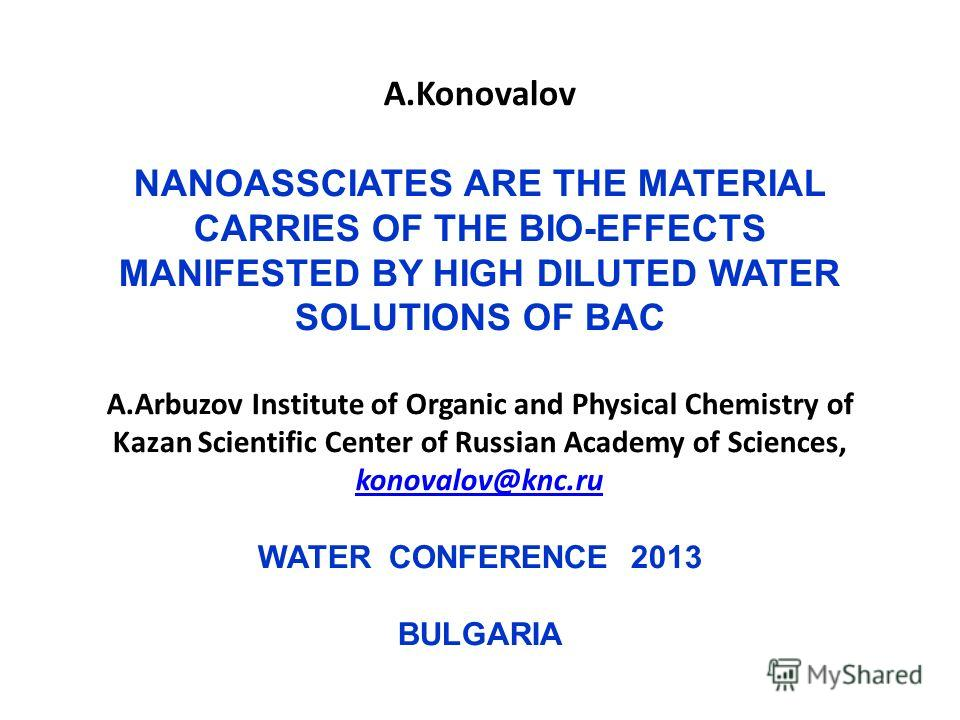 A.Konovalov NANOASSCIATES ARE THE MATERIAL CARRIES OF THE BIO-EFFECTS MANIFESTED BY HIGH DILUTED WATER SOLUTIONS OF BAC A.Arbuzov Institute of Organic and Physical Chemistry of Kazan Scientific Center of Russian Academy of Sciences, konovalov@knc.ru