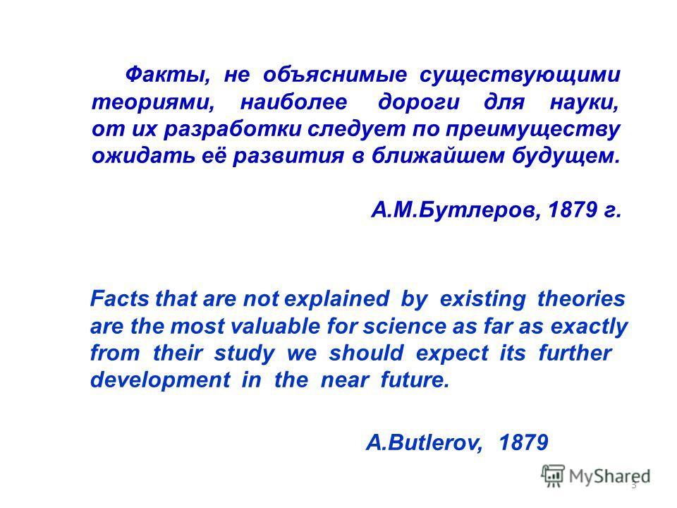 3 Факты, не объяснимые существующими теориями, наиболее дороги для науки, от их разработки следует по преимуществу ожидать её развития в ближайшем будущем. А.М.Бутлеров, 1879 г. Facts that are not explained by existing theories are the most valuable