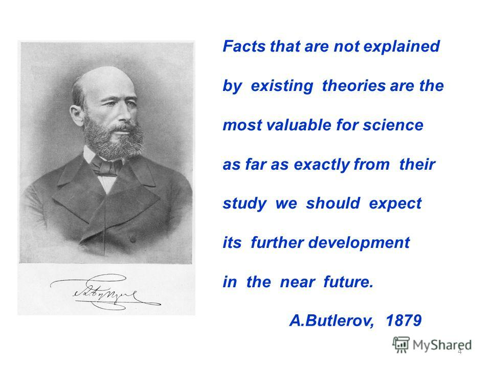 4 Facts that are not explained by existing theories are the most valuable for science as far as exactly from their study we should expect its further development in the near future. A.Butlerov, 1879