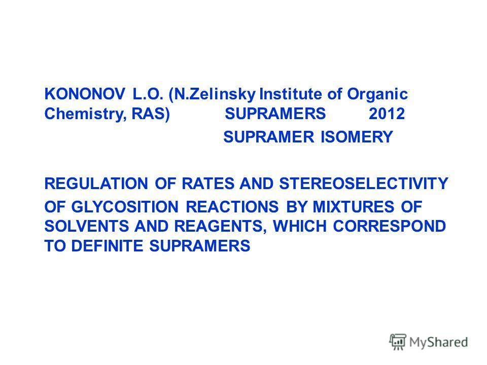 KONONOV L.O. (N.Zelinsky Institute of Organic Chemistry, RAS) SUPRAMERS 2012 SUPRAMER ISOMERY REGULATION OF RATES AND STEREOSELECTIVITY OF GLYCOSITION REACTIONS BY MIXTURES OF SOLVENTS AND REAGENTS, WHICH CORRESPOND TO DEFINITE SUPRAMERS