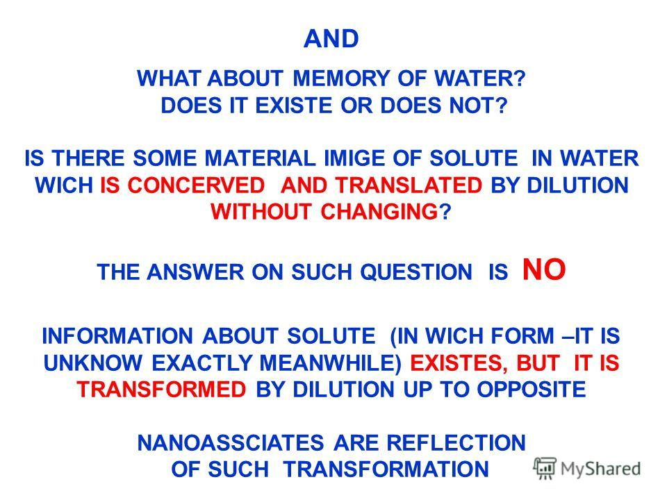 AND WHAT ABOUT MEMORY OF WATER? DOES IT EXISTE OR DOES NOT? IS THERE SOME MATERIAL IMIGE OF SOLUTE IN WATER WICH IS CONCERVED AND TRANSLATED BY DILUTION WITHOUT CHANGING? THE ANSWER ON SUCH QUESTION IS NO INFORMATION ABOUT SOLUTE (IN WICH FORM –IT IS