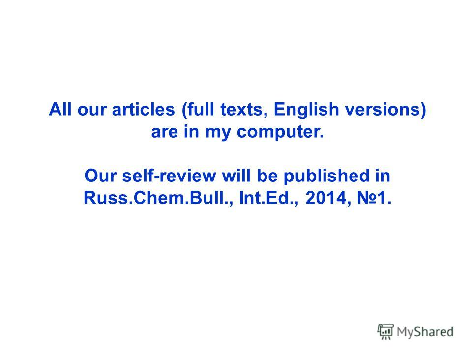 All our articles (full texts, English versions) are in my computer. Our self-review will be published in Russ.Chem.Bull., Int.Ed., 2014, 1.