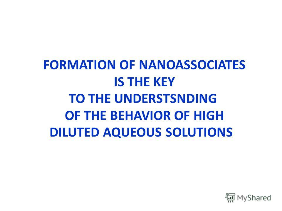 FORMATION OF NANOASSOCIATES IS THE KEY TO THE UNDERSTSNDING OF THE BEHAVIOR OF HIGH DILUTED AQUEOUS SOLUTIONS