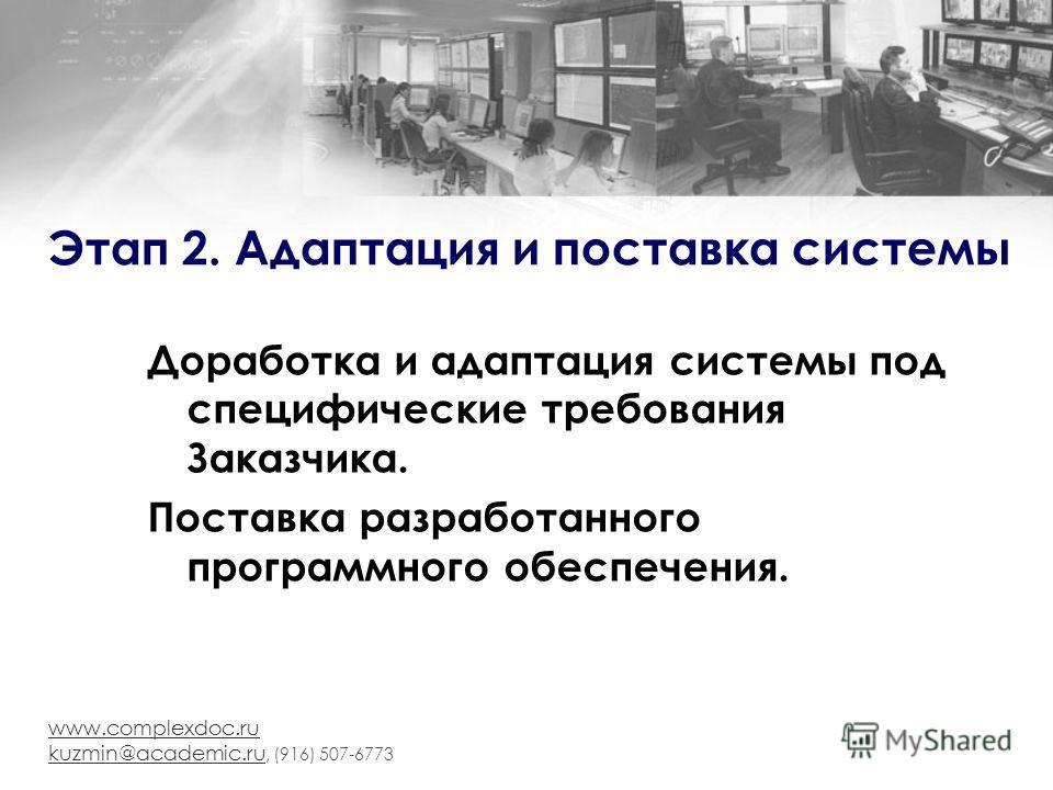 www.complexdoc.ru kuzmin@academic.ru kuzmin@academic.ru, (916) 507-6773 Этап 2. Адаптация и поставка системы Доработка и адаптация системы под специфические требования Заказчика. Поставка разработанного программного обеспечения.