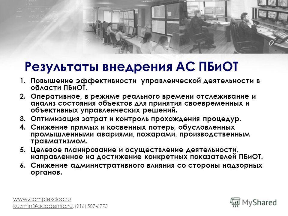 www.complexdoc.ru kuzmin@academic.ru kuzmin@academic.ru, (916) 507-6773 Результаты внедрения АС ПБиОТ 1.Повышение эффективности управленческой деятельности в области ПБиОТ. 2.Оперативное, в режиме реального времени отслеживание и анализ состояния объ