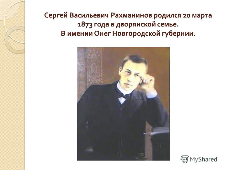 Сергей Васильевич Рахманинов родился 20 марта 1873 года в дворянской семье. В имении Онег Новгородской губернии.