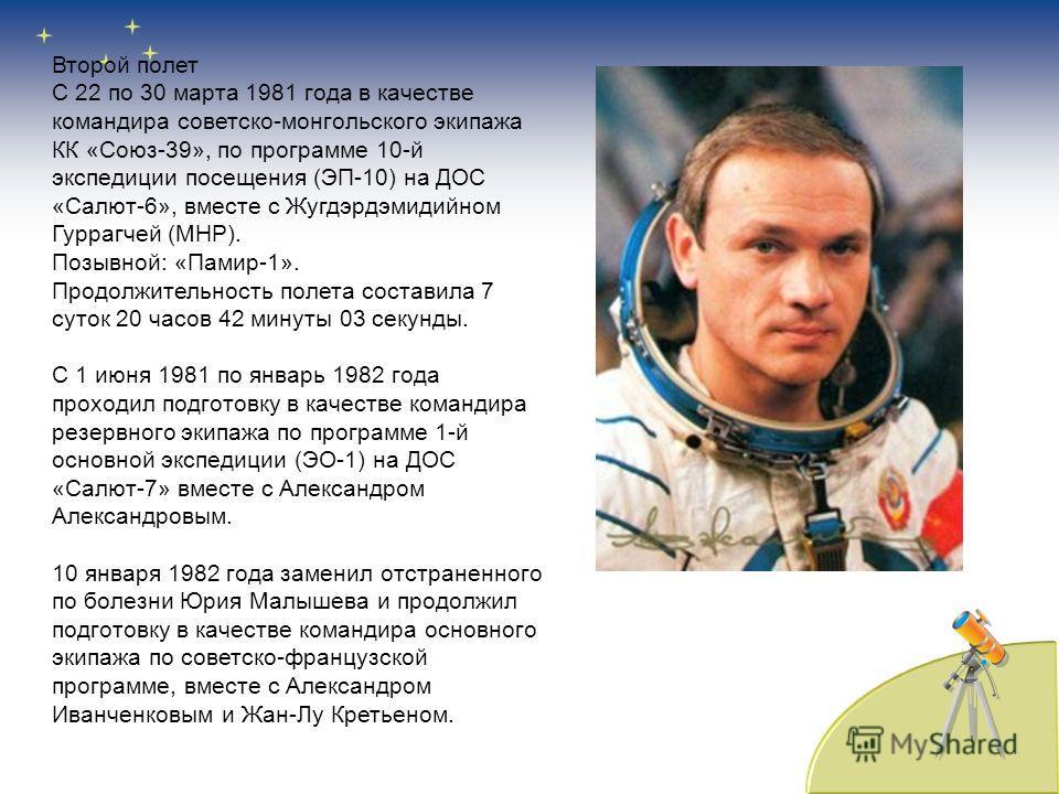 Второй полет С 22 по 30 марта 1981 года в качестве командира советско-монгольского экипажа КК «Союз-39», по программе 10-й экспедиции посещения (ЭП-10) на ДОС «Салют-6», вместе с Жугдэрдэмидийном Гуррагчей (МНР). Позывной: «Памир-1». Продолжительност