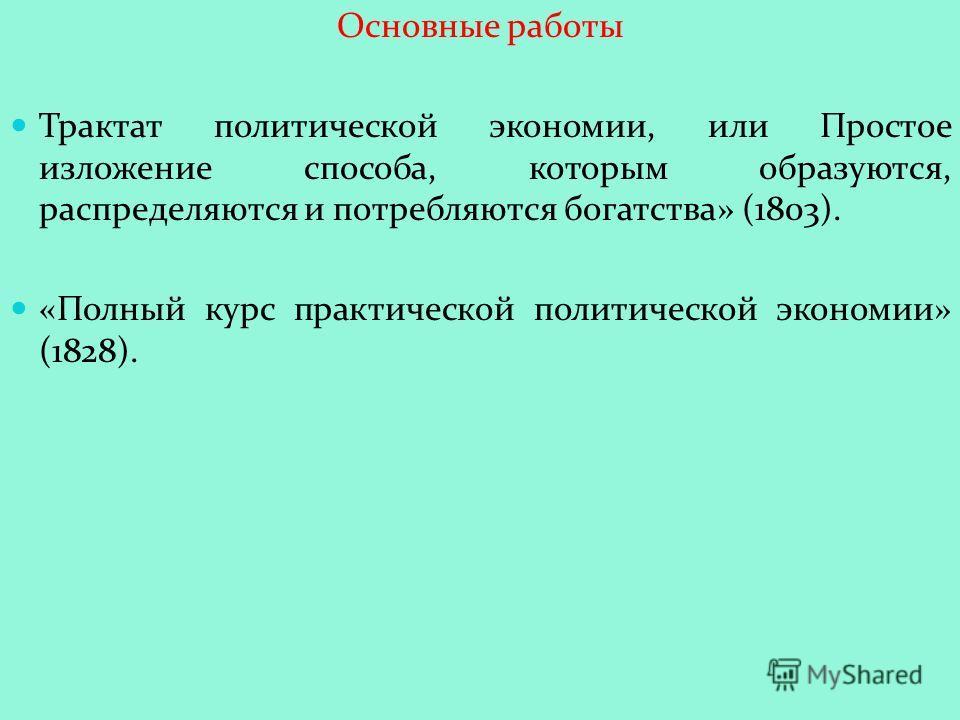 Основные работы Трактат политической экономии, или Простое изложение способа, которым образуются, распределяются и потребляются богатства» (1803). «Полный курс практической политической экономии» (1828).