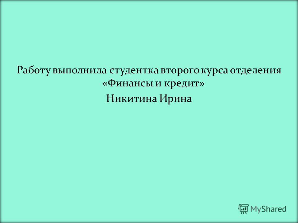 Работу выполнила студентка второго курса отделения «Финансы и кредит» Никитина Ирина