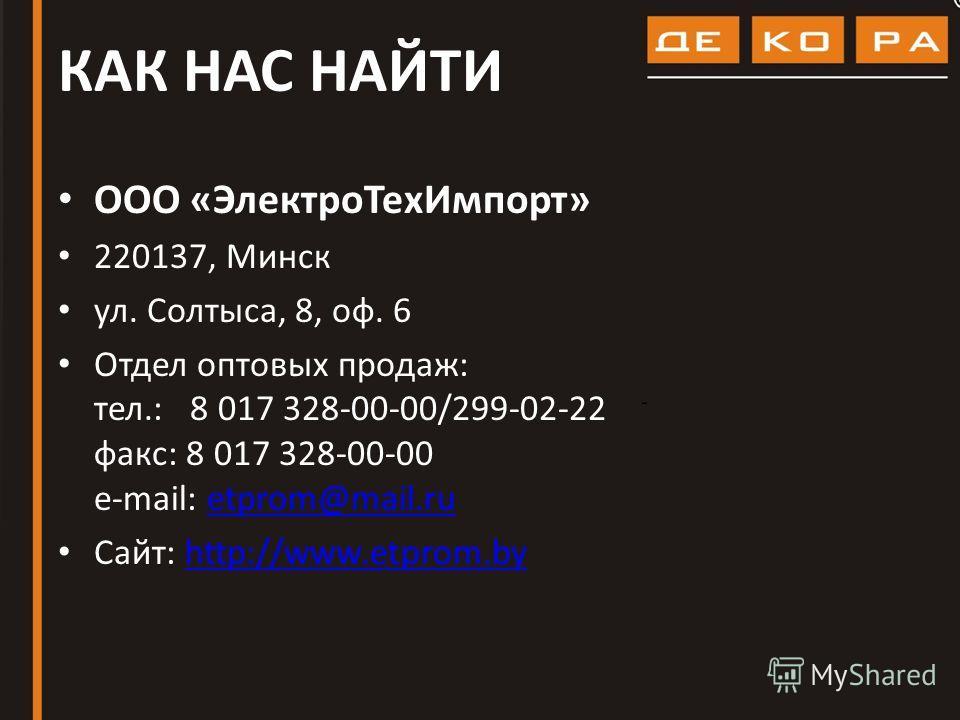 КАК НАС НАЙТИ ООО «ЭлектроТехИмпорт» 220137, Минск ул. Солтыса, 8, оф. 6 Отдел оптовых продаж: тел.: 8 017 328-00-00/299-02-22 факс: 8 017 328-00-00 e-mail: etprom@mail.ruetprom@mail.ru Сайт: http://www.etprom.byhttp://www.etprom.by