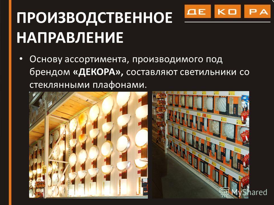 ПРОИЗВОДСТВЕННОЕ НАПРАВЛЕНИЕ Основу ассортимента, производимого под брендом «ДЕКОРА», составляют светильники со стеклянными плафонами.