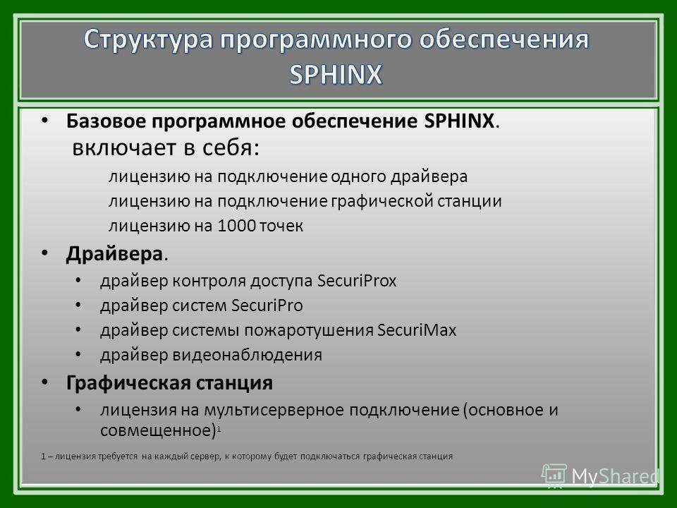 Базовое программное обеспечение SPHINX. включает в себя: лицензию на подключение одного драйвера лицензию на подключение графической станции лицензию на 1000 точек Драйвера. драйвер контроля доступа SecuriProx драйвер систем SecuriPro драйвер системы