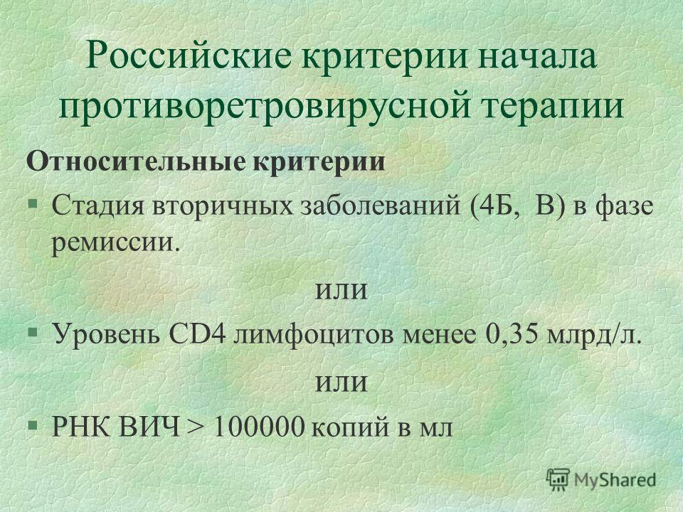 Российские критерии начала противоретровирусной терапии Относительные критерии §Стадия вторичных заболеваний (4Б, В) в фазе ремиссии. или §Уровень CD4 лимфоцитов менее 0,35 млрд/л. или §РНК ВИЧ > 100000 копий в мл