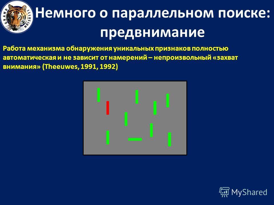 Немного о параллельном поиске: предвнимание Работа механизма обнаружения уникальных признаков полностью автоматическая и не зависит от намерений – непроизвольный «захват внимания» (Theeuwes, 1991, 1992)