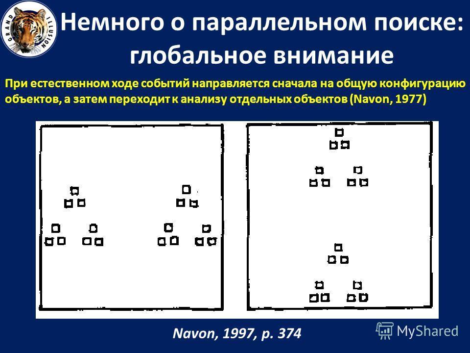Немного о параллельном поиске: глобальное внимание При естественном ходе событий направляется сначала на общую конфигурацию объектов, а затем переходит к анализу отдельных объектов (Navon, 1977) Navon, 1997, p. 374