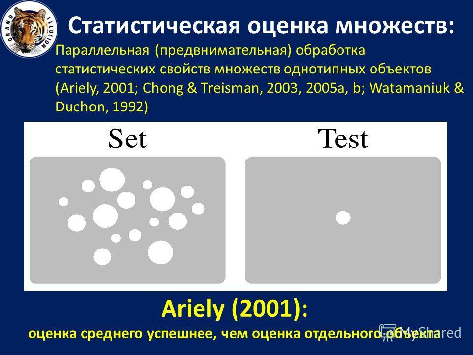 Статистическая оценка множеств: Параллельная (предвнимательная) обработка статистических свойств множеств однотипных объектов (Ariely, 2001; Chong & Treisman, 2003, 2005a, b; Watamaniuk & Duchon, 1992) Ariely (2001): оценка среднего успешнее, чем оце
