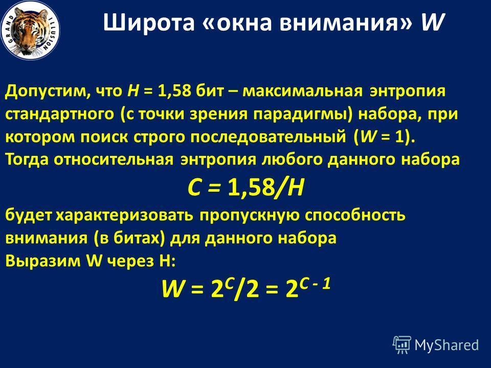 Широта «окна внимания» W Допустим, что H = 1,58 бит – максимальная энтропия стандартного (с точки зрения парадигмы) набора, при котором поиск строго последовательный (W = 1). Тогда относительная энтропия любого данного набора C = 1,58/H будет характе