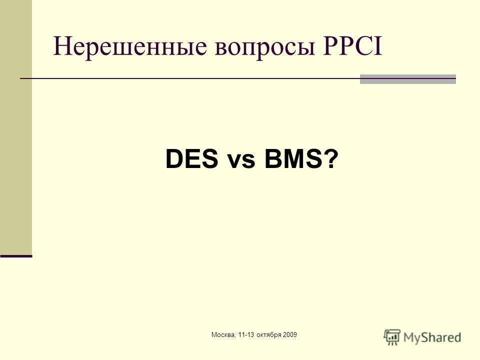 Москва, 11-13 октября 2009 Нерешенные вопросы PPCI DES vs BMS?