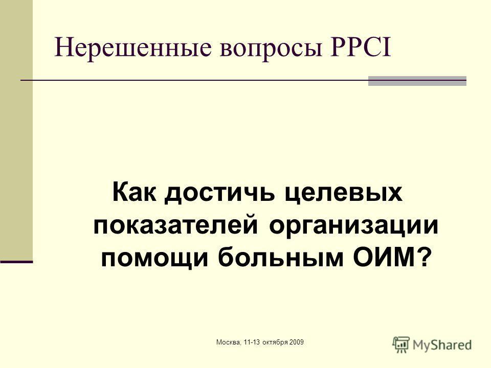 Нерешенные вопросы PPCI Как достичь целевых показателей организации помощи больным ОИМ?