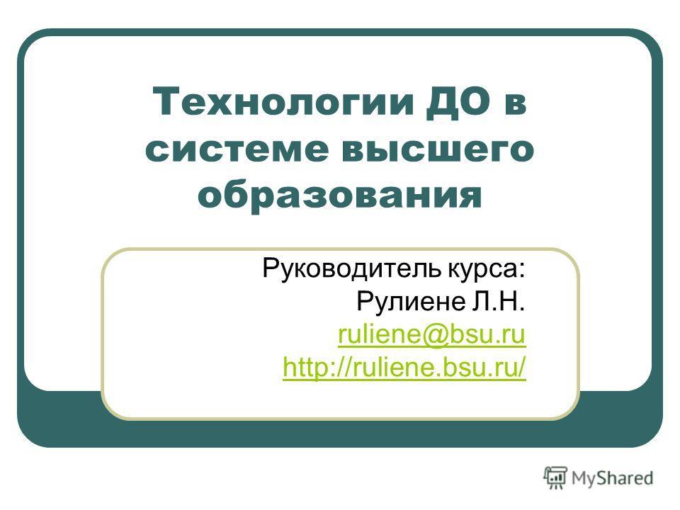 Технологии ДО в системе высшего образования Руководитель курса: Рулиене Л.Н. ruliene@bsu.ru http://ruliene.bsu.ru/