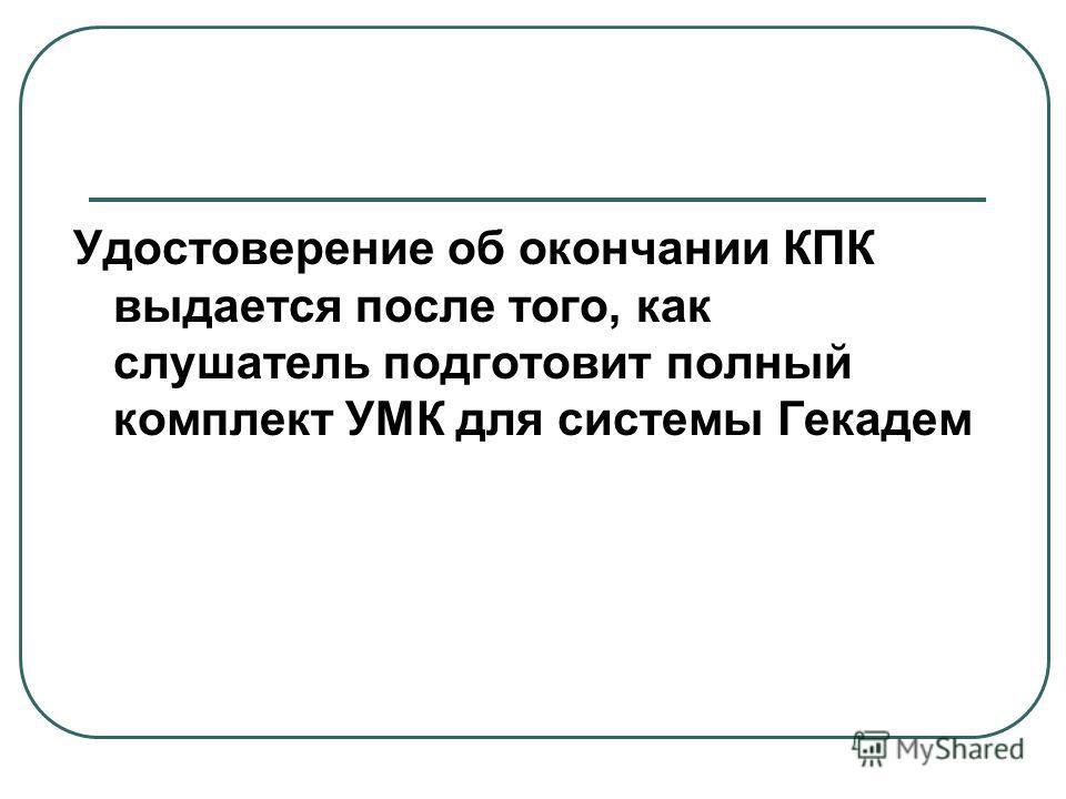 Удостоверение об окончании КПК выдается после того, как слушатель подготовит полный комплект УМК для системы Гекадем