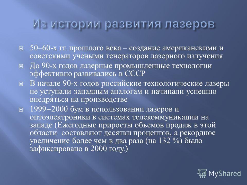 50–60- х гг. прошлого века – создание американскими и советскими учеными генераторов лазерного излучения До 90- х годов лазерные промышленные технологии эффективно развивались в СССР В начале 90- х годов российские технологические лазеры не уступали