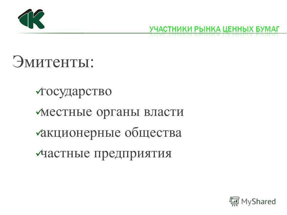 Эмитенты: государство местные органы власти акционерные общества частные предприятия