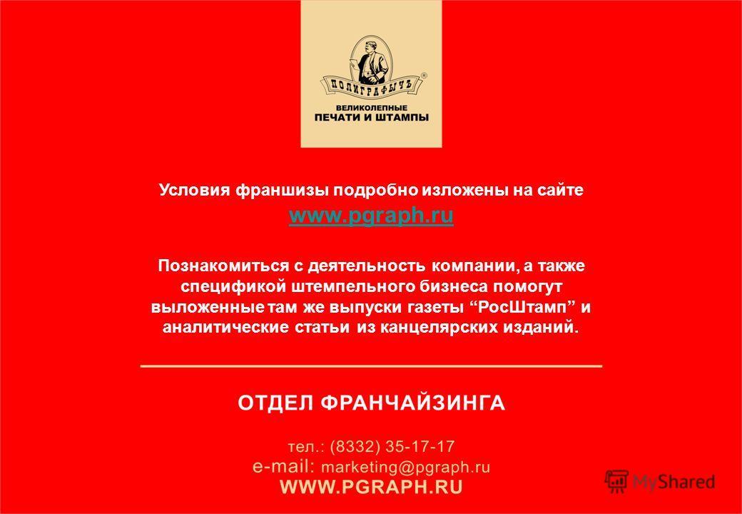 Условия франшизы подробно изложены на сайте www.pgraph.ru www.pgraph.ru Познакомиться с деятельность компании, а также спецификой штемпельного бизнеса помогут выложенные там же выпуски газеты РосШтамп и аналитические статьи из канцелярских изданий.