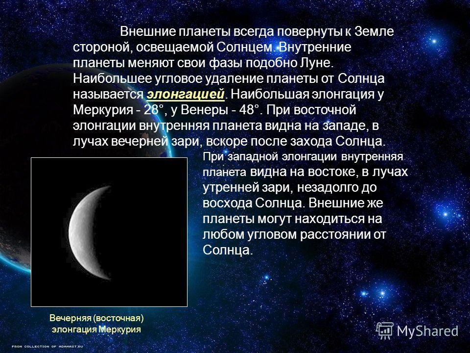 Внешние планеты всегда повернуты к Земле стороной, освещаемой Солнцем. Внутренние планеты меняют свои фазы подобно Луне. Наибольшее угловое удаление планеты от Солнца называется элонгацией. Наибольшая элонгация у Меркурия - 28°, у Венеры - 48°. При в