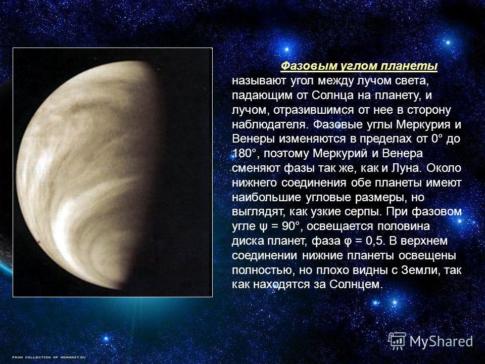 Фазовым углом планеты называют угол между лучом света, падающим от Солнца на планету, и лучом, отразившимся от нее в сторону наблюдателя. Фазовые углы Меркурия и Венеры изменяются в пределах от 0° до 180°, поэтому Меркурий и Венера сменяют фазы так ж