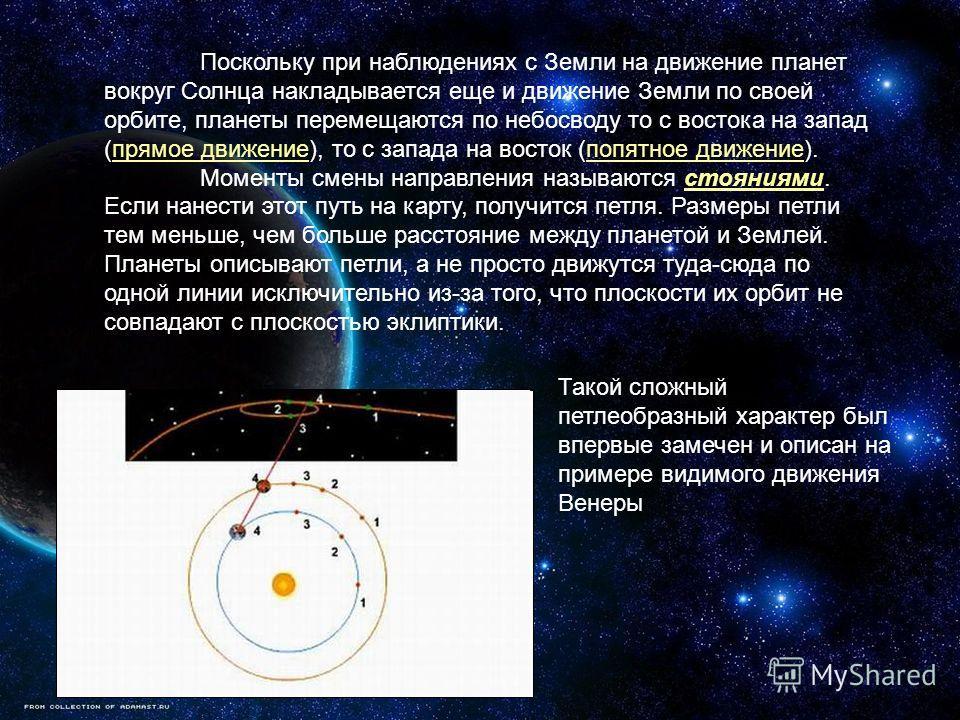 Поскольку при наблюдениях с Земли на движение планет вокруг Солнца накладывается еще и движение Земли по своей орбите, планеты перемещаются по небосводу то с востока на запад (прямое движение), то с запада на восток (попятное движение). Моменты смены