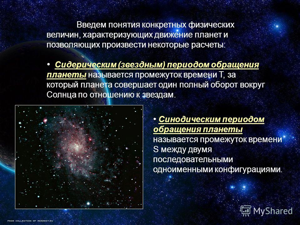 Введем понятия конкретных физических величин, характеризующих движение планет и позволяющих произвести некоторые расчеты: Сидерическим (звездным) периодом обращения планеты называется промежуток времени Т, за который планета совершает один полный обо
