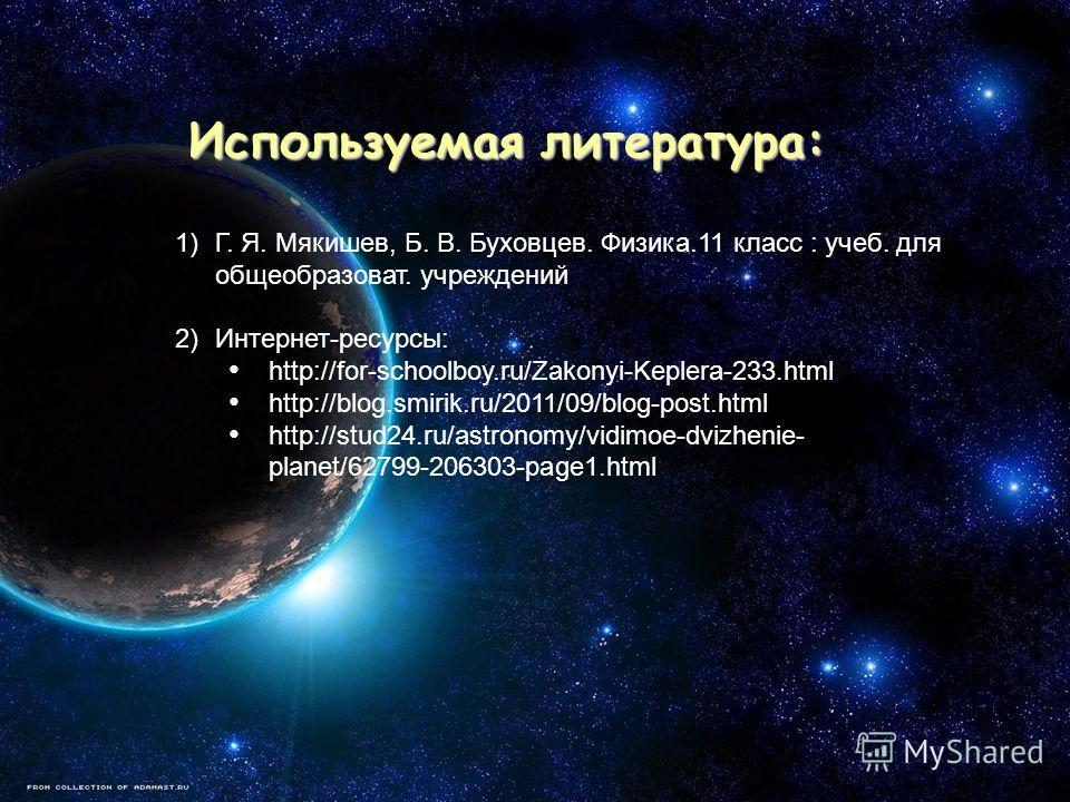 Используемая литература: Используемая литература: 1)Г. Я. Мякишев, Б. В. Буховцев. Физика.11 класс : учеб. для общеобразоват. учреждений 2)Интернет-ресурсы: http://for-schoolboy.ru/Zakonyi-Keplera-233.html http://blog.smirik.ru/2011/09/blog-post.html