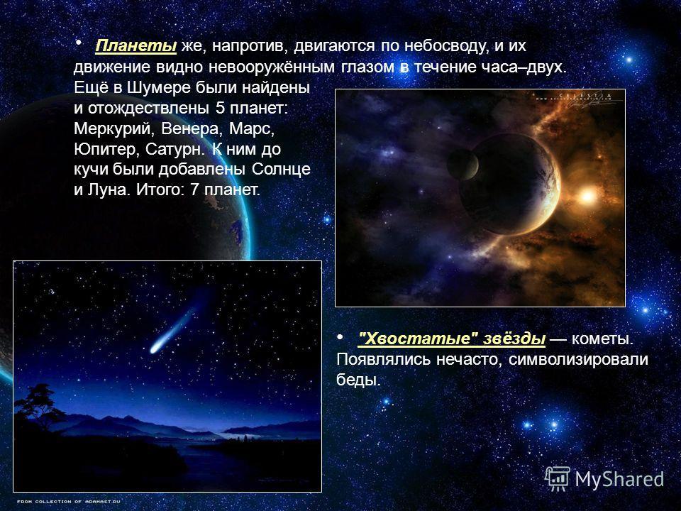 Планеты же, напротив, двигаются по небосводу, и их движение видно невооружённым глазом в течение часа–двух. Ещё в Шумере были найдены и отождествлены 5 планет: Меркурий, Венера, Марс, Юпитер, Сатурн. К ним до кучи были добавлены Солнце и Луна. Итого: