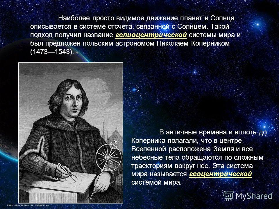 Наиболее просто видимое движение планет и Солнца описывается в системе отсчета, связанной с Солнцем. Такой подход получил название гелиоцентрической системы мира и был предложен польским астрономом Николаем Коперником (14731543). В античные времена и