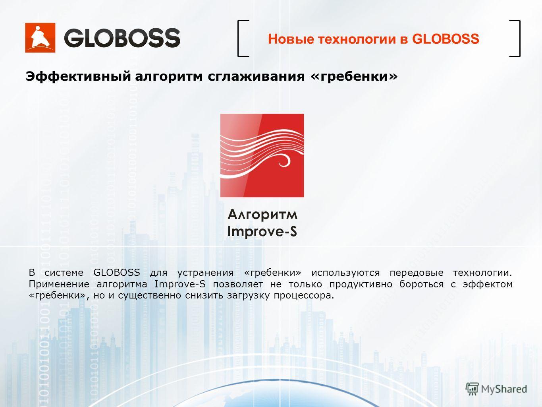 В системе GLOBOSS для устранения «гребенки» используются передовые технологии. Применение алгоритма Improve-S позволяет не только продуктивно бороться с эффектом «гребенки», но и существенно снизить загрузку процессора. Эффективный алгоритм сглаживан