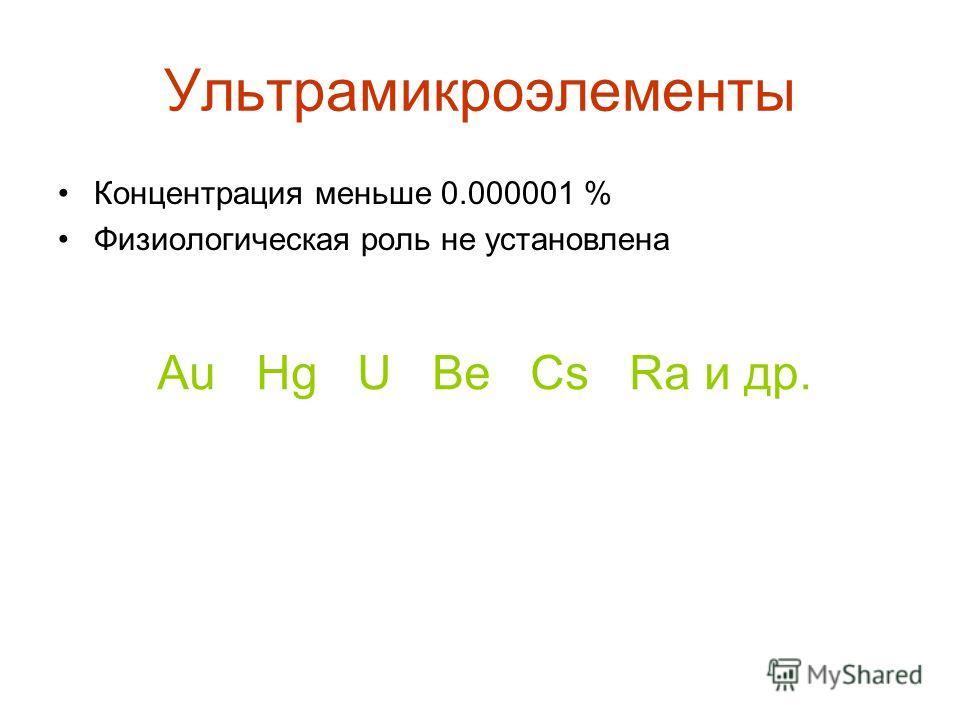 Ультрамикроэлементы Концентрация меньше 0.000001 % Физиологическая роль не установлена Au Hg U Be Cs Ra и др.